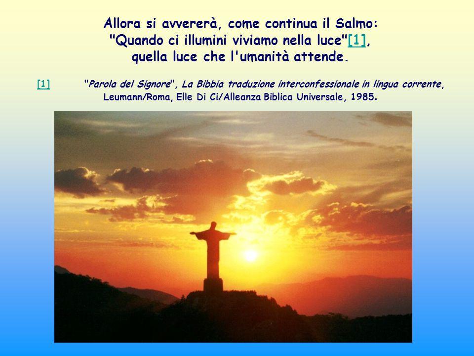 Allora si avvererà, come continua il Salmo: Quando ci illumini viviamo nella luce [1], quella luce che l umanità attende.